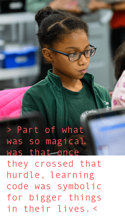 Part of what was so magical was that once they crossed that hurdle, learning code was symbolic for bigger things in their lives